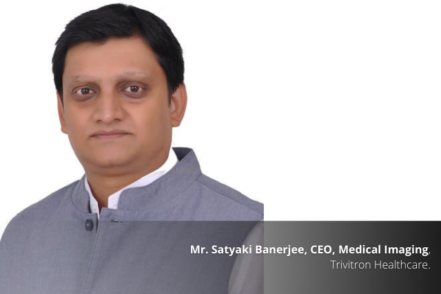 Medical Imaging and Healthcare : An interview with Mr. Satyaki Banerjee,CEO, Medical Imaging, Trivitron Healthcare